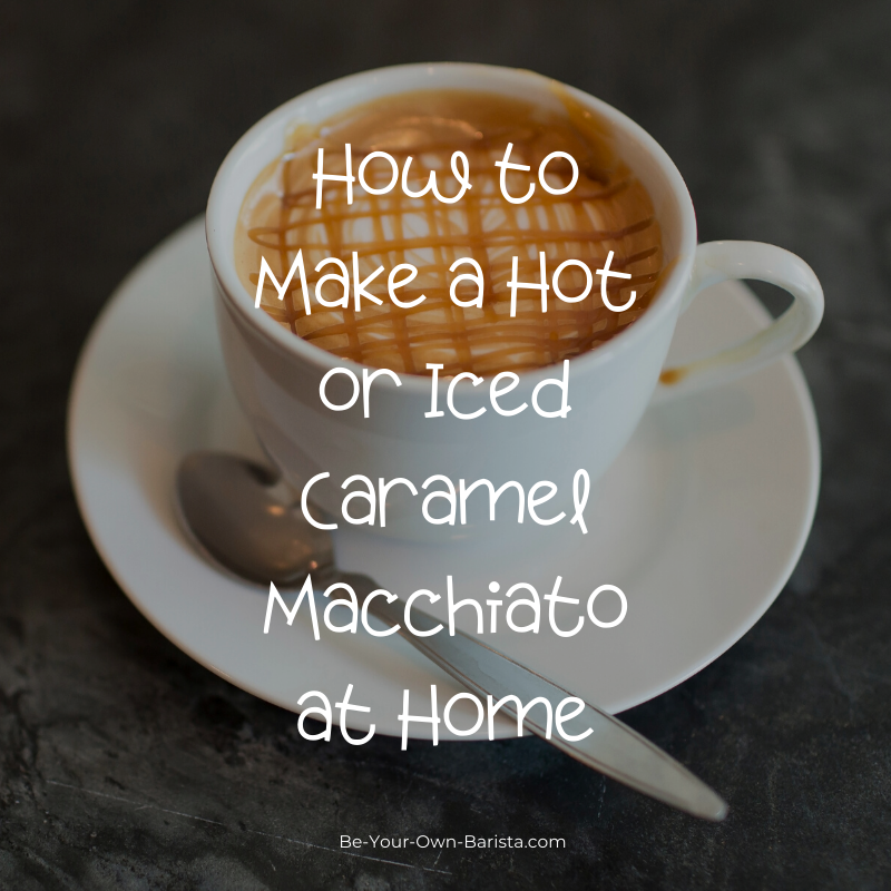 How To Make A Caramel Macchiato (Hot Or Iced)